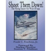 Shoot Them Down! - The Flying Saucer Air Wars Of 1952 by Frank Jr Feschino