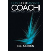 Don't Just Manage-Coach! Unlocking Your Team's Potential by Ben Morton