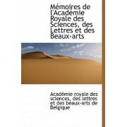M Moires de L'Acad Mie Royale Des Sciences, Des Lettres Et Des Beaux-Arts by Des Lettr Acad Mie Royale Des Sciences