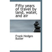 Fifty Years of Travel by Land, Water, and Air by Frank Hedges Butler