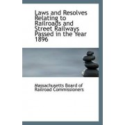 Laws and Resolves Relating to Railroads and Street Railways Passed in the Year 1896 by Massach Board of Railroad Commissioners