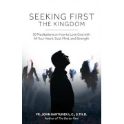 Seeking First the Kingdom: 30 Meditations on How to Love God with All Your Heart, Soul, Mind, and Strength