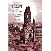 Trust and Betrayal - Tales of Cold War Espionage by Eric H Vieler