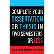 Complete Your Dissertation or Thesis in Two Semesters or Less by Evelyn Hunt Ogden