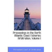 Proceedngs in the North Atlantic Coast Fisheries Arbitration, Volume I by Permanent Court Of Arbitration