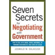Seven Secrets for Negotiating with Government: How to Deal with Local, State, National or Foreign Governments-and Come Out Ahead by Jeswald W. Salacuse