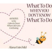 What to Do When You Don't Know What to Do by Alana Fairchild