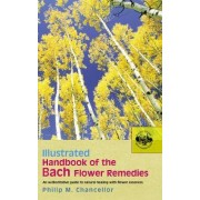 Illustrated Handbook Of The Bach Flower Remedies by P. M. Chancellor