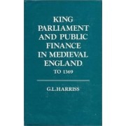 King, Parliament and Public Finance in Mediaeval England to 1369 by G.L. Harriss