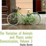 The Variation of Animals and Plants Under Domestication, Volume 2 by Professor Charles Darwin