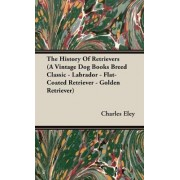 The History Of Retrievers (A Vintage Dog Books Breed Classic - Labrador - Flat-Coated Retriever - Golden Retriever) by C. Charles Eley