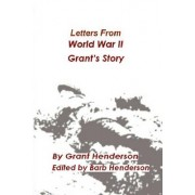 Letters from World War II Grant's Story by Grant Thomas Henderson