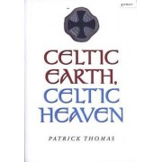 Celtic Earth, Celtic Heaven - Saints and Heroes of the Powys Borderland by Patrick Thomas