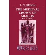 The Medieval Crown of Aragon by Thomas N. Bisson
