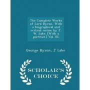 The Complete Works of Lord Byron. with a Biographical and Critical Notice by J. W. Lake. [With a Portrait.] Vol. III. - Scholar's Choice Edition by George Byron