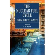 The Nuclear Fuel Cycle by P D Wilson