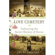 Love Cemetery: Unburying the Secret History of Slaves by China Galland