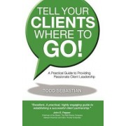 Tell Your Clients Where to Go! a Practical Guide to Providing Passionate Client Leadership by Todd Sebastian