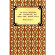 The Ninety-Five Theses, on Christian Liberty, and Address to the Christian Nobility by Martin Luther