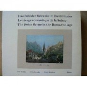 Le Visage Romantique De La Suisse - Das Bild Der Schweiz Im Biedermeier - The Swiss Scene In The Romantic Age