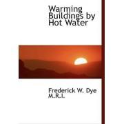 Warming Buildings by Hot Water by Frederick W Dye
