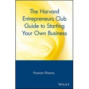 The Harvard Entrepreneur Club Guide to Starting Your Own Business by Poonam Sharma
