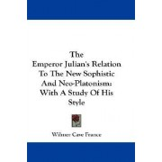 The Emperor Julian's Relation to the New Sophistic and Neo-Platonism by Wilmer Cave France