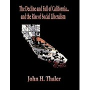 The Decline and Fall of California...and the Rise of Social Liberalism by John H Thaler
