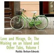 Love and Mirage, Or, the Waiting on an Island and Other Tales, Volume I by Matilda Betham-Edwards