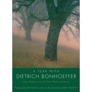 A Year With Dietrich Bonhoeffer: Daily Meditations From His Letters, Writings And Sermons by Dietrich Bonhoeffer