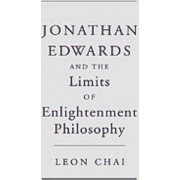 Jonathan Edwards and the Limits of Enlightenment Philosophy by Leon Chai