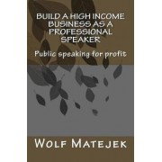 Build a High Income Business as a Professional Speaker by MR Wolf Matejek