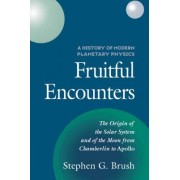 A History of Modern Planetary Physics: Fruitful Encounters - The Origin of the Solar System and of the Moon from Chamberlain to Apollo v.3 by Stephen G. Brush