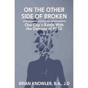 On the Other Side of Broken - One Cop's Battle with the Demons of Ptsd