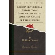 Liberia or the Early History Signal Preservation of the American Colony of Free Negroes (Classic Reprint) by William Innes