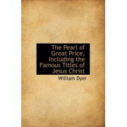 The Pearl of Great Price, Including the Famous Titles of Jesus Christ by William Dyer