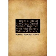 Dred; A Tale of the Great Dismal Swamp, Together with Anti-Slavery Tales and Papers, by Professor Harriet Beecher Stowe
