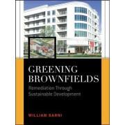 Greening Brownfields: Remediation Through Sustainable Development by William Sarni