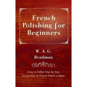 French Polishing for Beginners - Easy to Follow Step by Step Instructions to French Polish at Home by W. A. G. Bradman