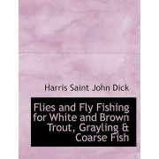 Flies and Fly Fishing for White and Brown Trout, Grayling a Coarse Fish by Harris Saint John Dick