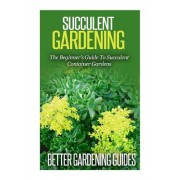 Succulent Gardening: The Beginner's Guide to Succulent Container Gardens
