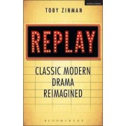 Replay: Classic Modern Drama Reimagined by Toby Zinman