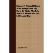 Harper's Aircraft Book; Why Aeroplanes Fly, How To Make Models, And All About Aircraft, Little And Big by A. Hyatt Verrill