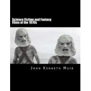 Science Fiction and Fantasy Films of the 1970s by John Kenneth Muir
