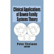 Clinical Applications of Bowen Family Systems Theory by Peter Titelman