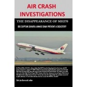 Air Crash Investigations - the Disappearance of Mh370 - Did Captain Zaharie Ahmad Shah Prevent a Disaster? by Dirk Jan Barreveld