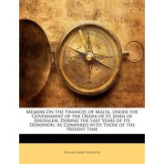 Memoir on the Finances of Malta, Under the Government of the Order of St. John of Jerusalem, During the Last Years of Its Dominion, as Compared with Those of the Present Time by William Henry Thornton