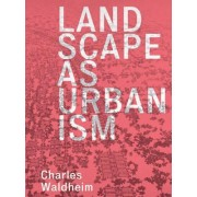 Landscape as Urbanism by Charles Waldheim
