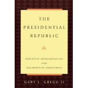 The Presidential Republic by Gary L. Gregg