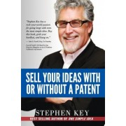 Sell Your Ideas with or Without a Patent by Stephen M Key